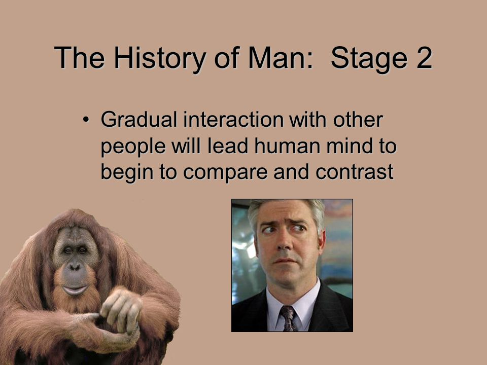 The History of Man: Stage 2 Gradual interaction with other people will lead human mind to begin to compare and contrastGradual interaction with other