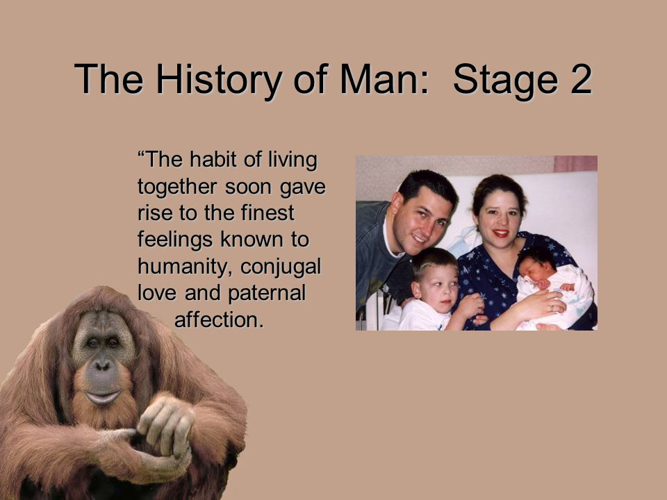 The History of Man: Stage 2 The habit of living together soon gave rise to the finest feelings known to humanity, conjugal love and paternal affection.