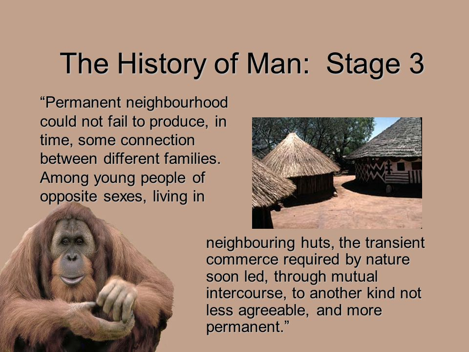 The History of Man: Stage 3 neighbouring huts, the transient commerce required by nature soon led, through mutual intercourse, to another kind not les