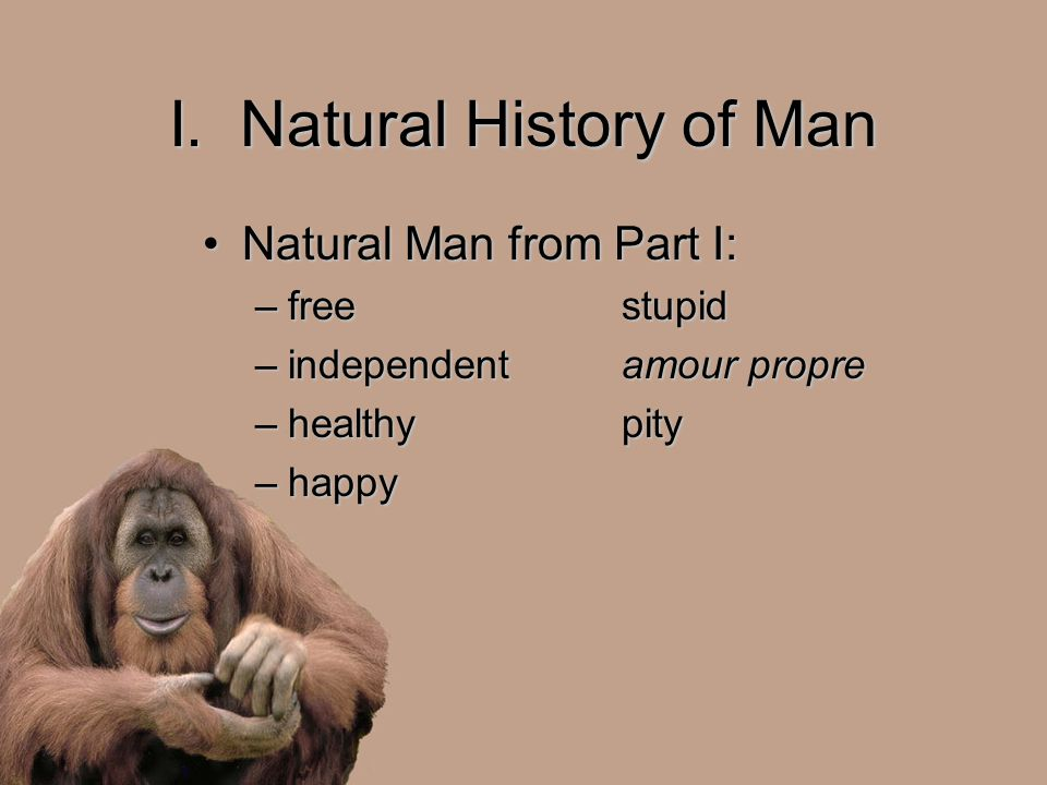 I. Natural History of Man Natural Man from Part I:Natural Man from Part I: –freestupid –independentamour propre –healthypity –happy