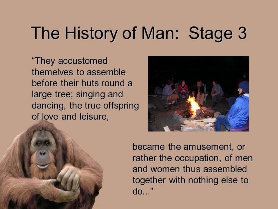 "The History of Man: Stage 3 ""They accustomed themelves to assemble before their huts round a large tree; singing and dancing, the true offspring of lo"