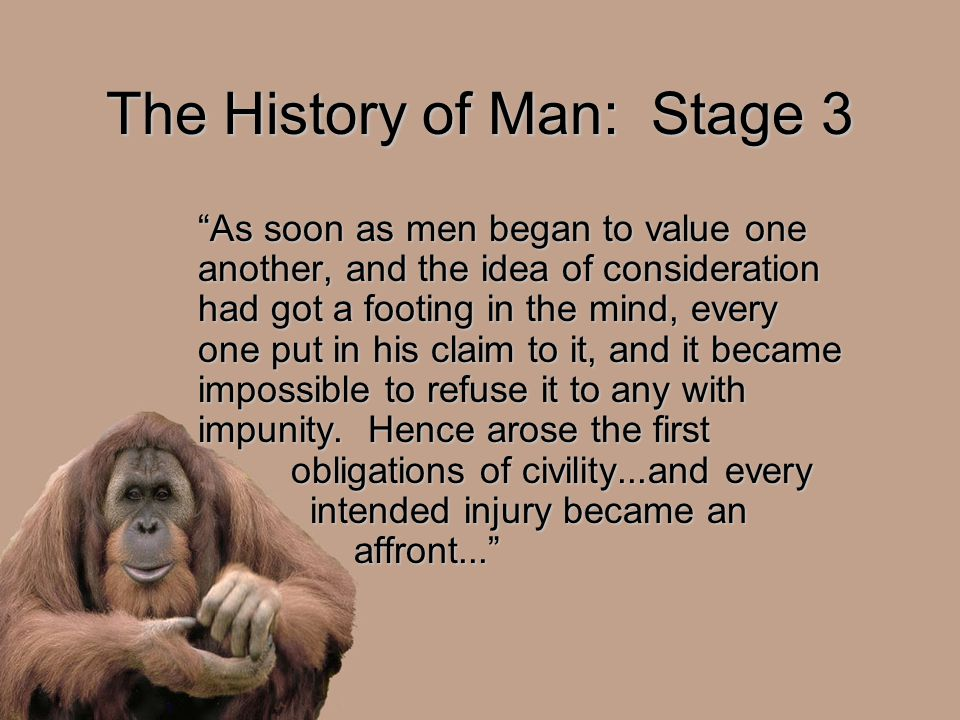 The History of Man: Stage 3 As soon as men began to value one another, and the idea of consideration had got a footing in the mind, every one put in his claim to it, and it became impossible to refuse it to any with impunity.