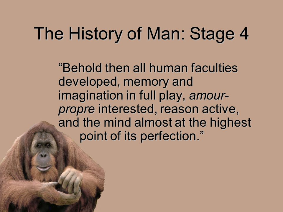 "The History of Man: Stage 4 ""Behold then all human faculties developed, memory and imagination in full play, amour- propre interested, reason active,"