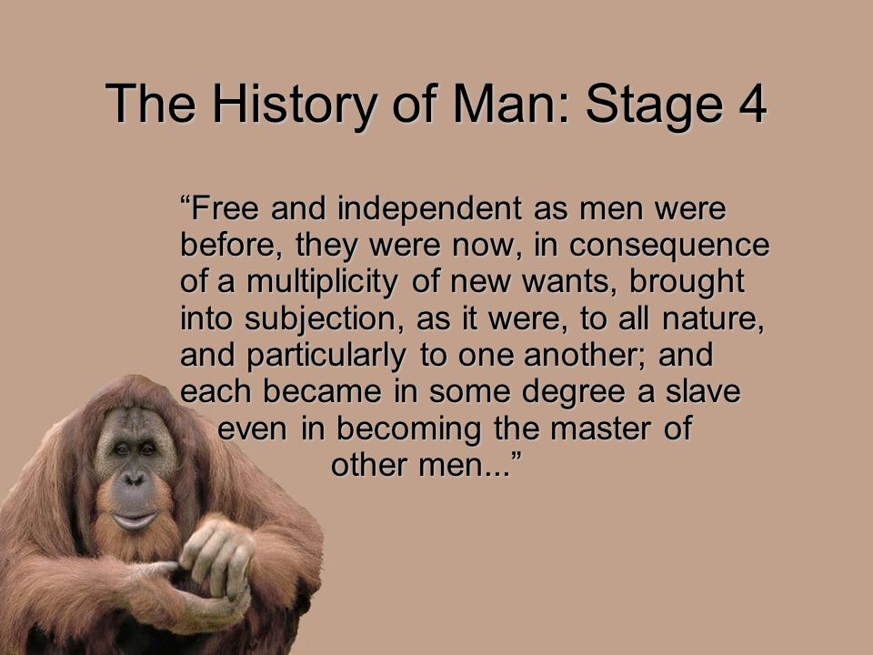 The History of Man: Stage 4 Free and independent as men were before, they were now, in consequence of a multiplicity of new wants, brought into subjection, as it were, to all nature, and particularly to one another; and each became in some degree a slave even in becoming the master of other men...
