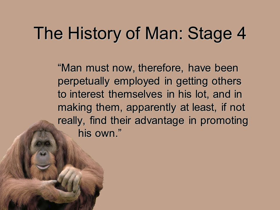 "The History of Man: Stage 4 ""Man must now, therefore, have been perpetually employed in getting others to interest themselves in his lot, and in makin"