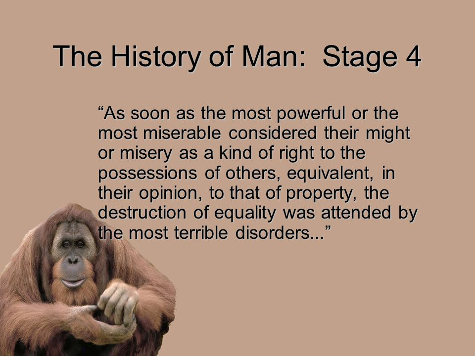The History of Man: Stage 4 As soon as the most powerful or the most miserable considered their might or misery as a kind of right to the possessions of others, equivalent, in their opinion, to that of property, the destruction of equality was attended by the most terrible disorders...