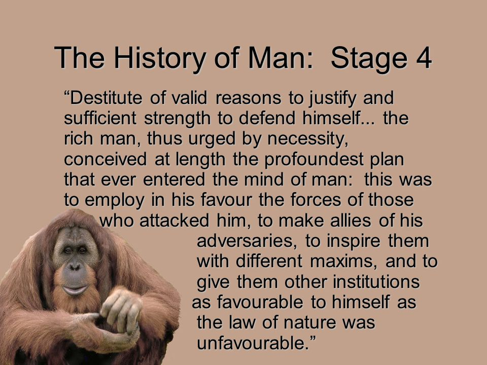 "The History of Man: Stage 4 ""Destitute of valid reasons to justify and sufficient strength to defend himself... the rich man, thus urged by necessity,"