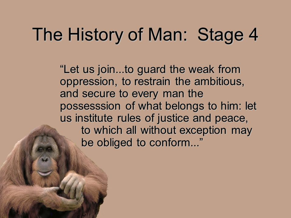 "The History of Man: Stage 4 ""Let us join...to guard the weak from oppression, to restrain the ambitious, and secure to every man the possesssion of wh"