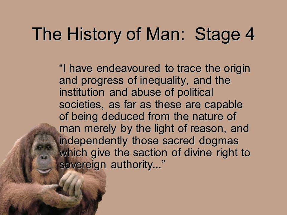 "The History of Man: Stage 4 ""I have endeavoured to trace the origin and progress of inequality, and the institution and abuse of political societies,"
