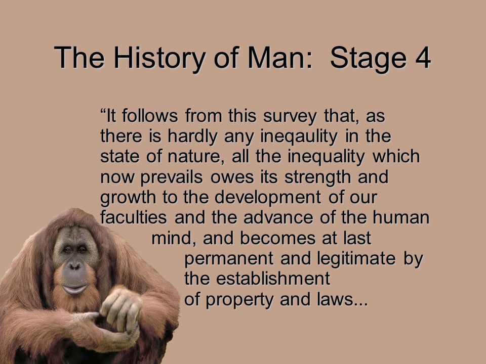 The History of Man: Stage 4 It follows from this survey that, as there is hardly any ineqaulity in the state of nature, all the inequality which now prevails owes its strength and growth to the development of our faculties and the advance of the human mind, and becomes at last permanent and legitimate by the establishment of property and laws...
