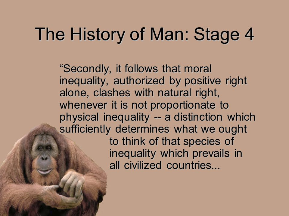 "The History of Man: Stage 4 ""Secondly, it follows that moral inequality, authorized by positive right alone, clashes with natural right, whenever it i"