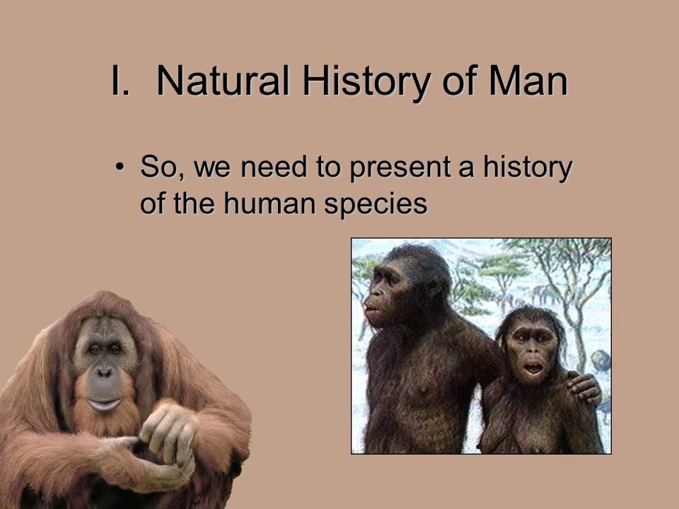 I. Natural History of Man So, we need to present a history of the human speciesSo, we need to present a history of the human species