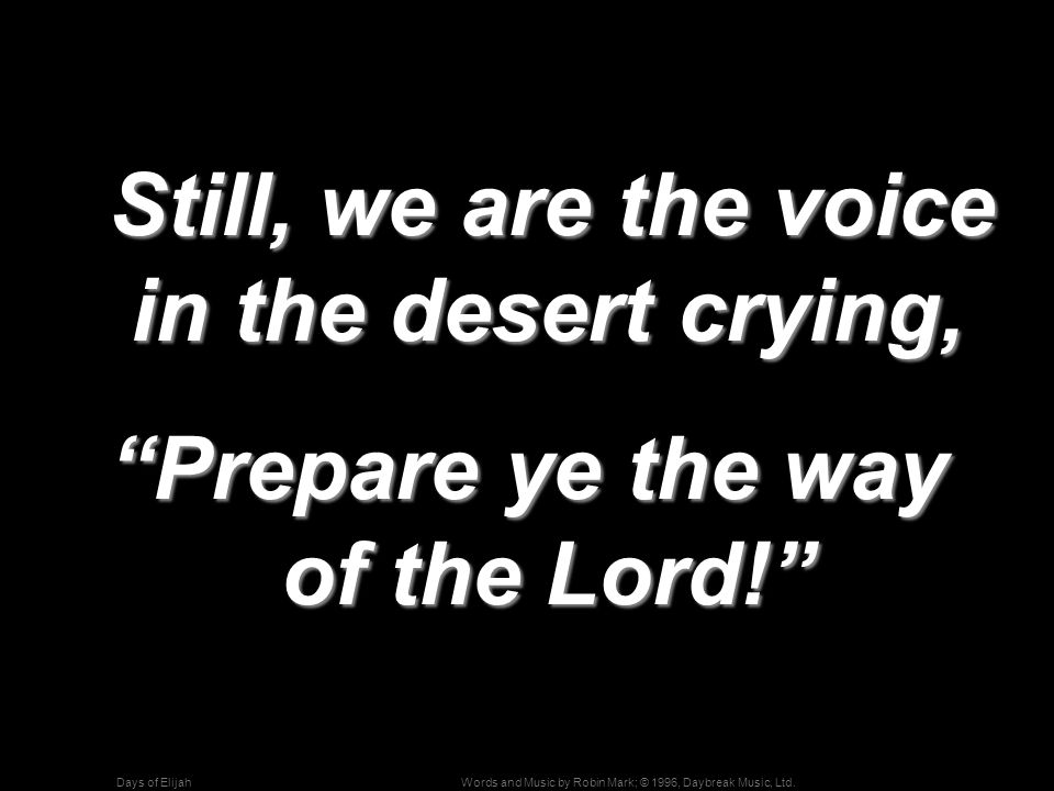 Words and Music by Robin Mark; © 1996, Daybreak Music, Ltd.Days of Elijah Still, we are the voice in the desert crying, Still, we are the voice in the desert crying, Prepare ye the way of the Lord!