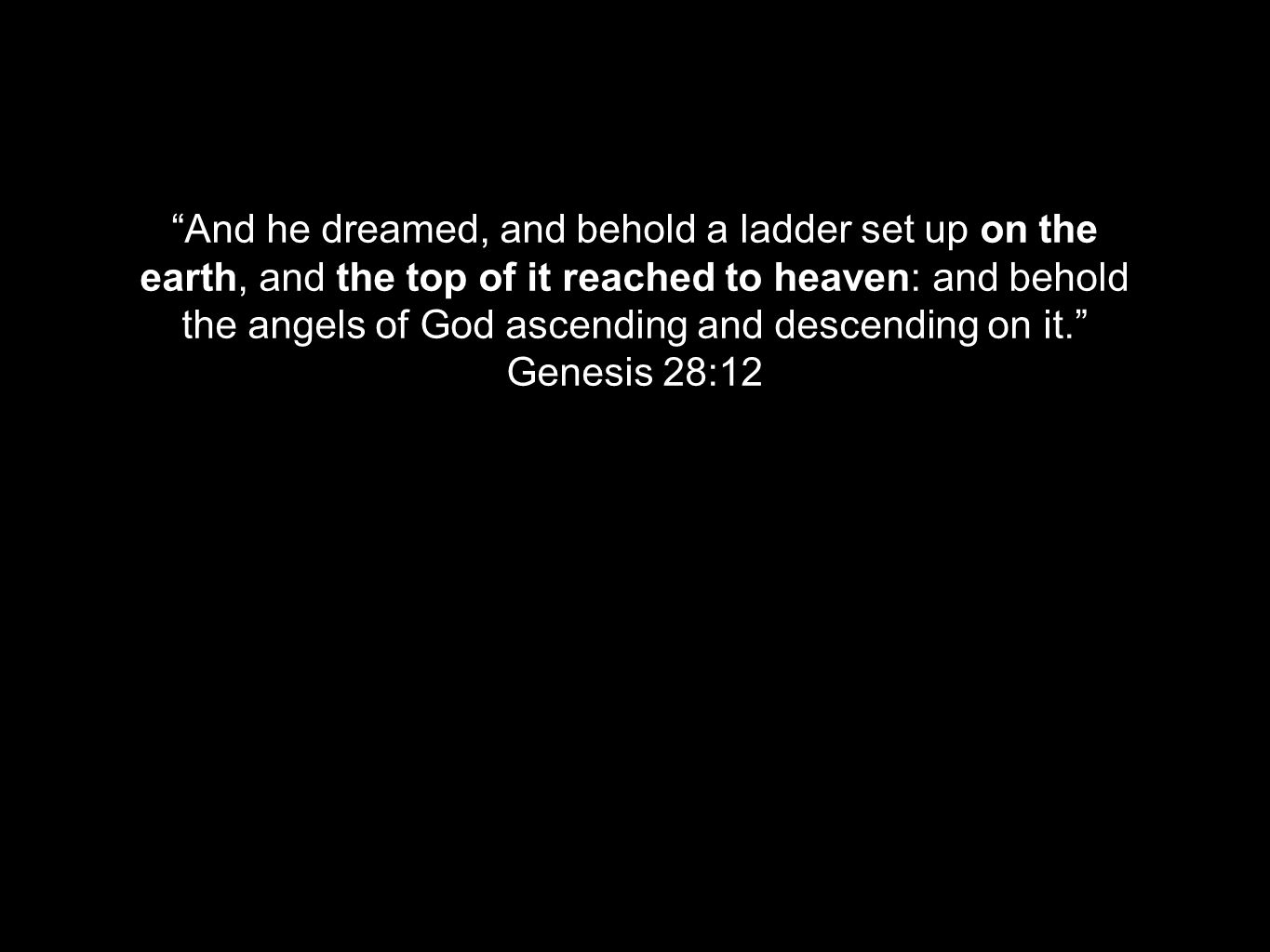 """""""And he dreamed, and behold a ladder set up on the earth, and the top of it reached to heaven: and behold the angels of God ascending and descending o"""