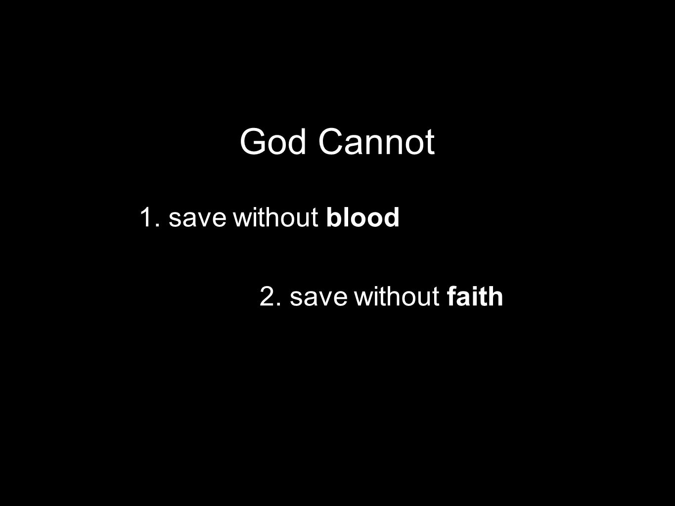 1. save without blood God Cannot 2. save without faith