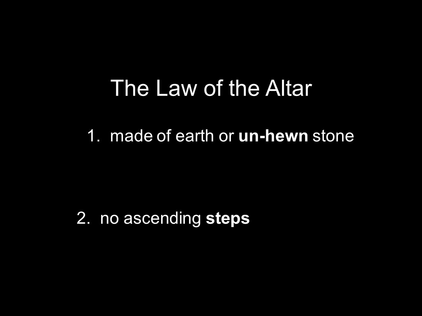 1. made of earth or un-hewn stone The Law of the Altar 2. no ascending steps