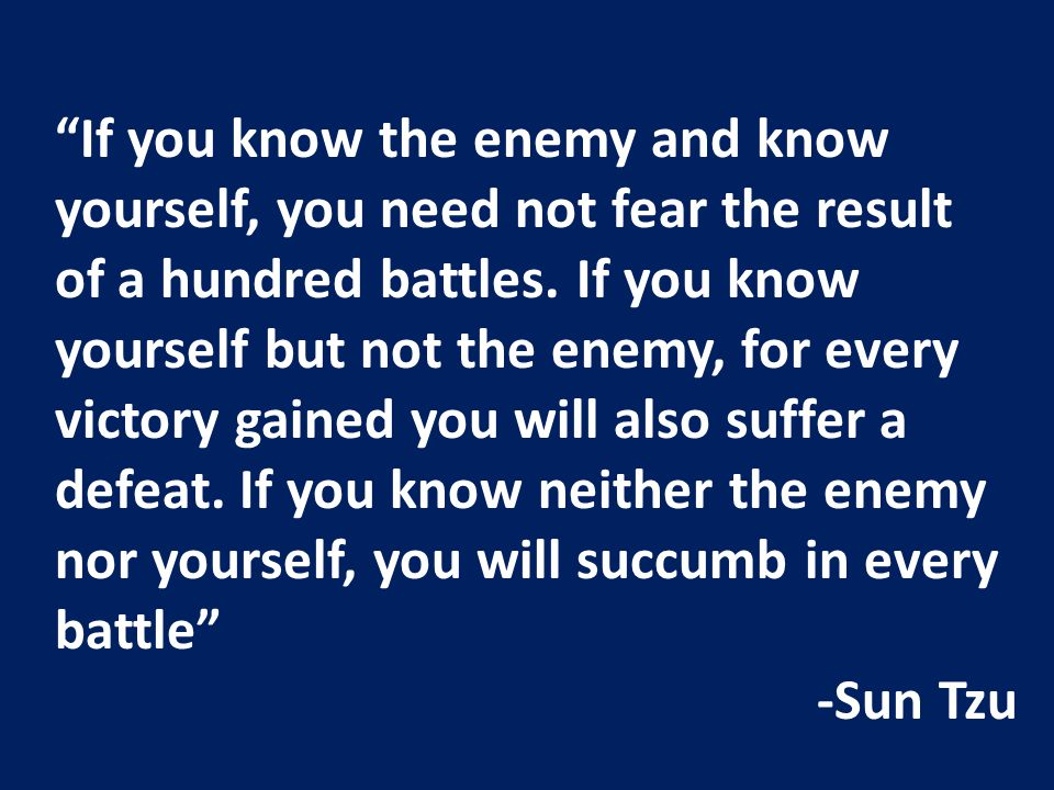"""If you know the enemy and know yourself, you need not fear the result of a hundred battles. If you know yourself but not the enemy, for every victory"