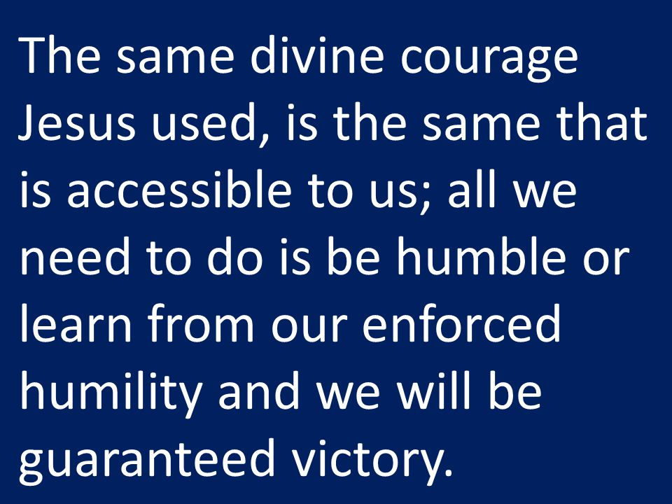 The same divine courage Jesus used, is the same that is accessible to us; all we need to do is be humble or learn from our enforced humility and we wi