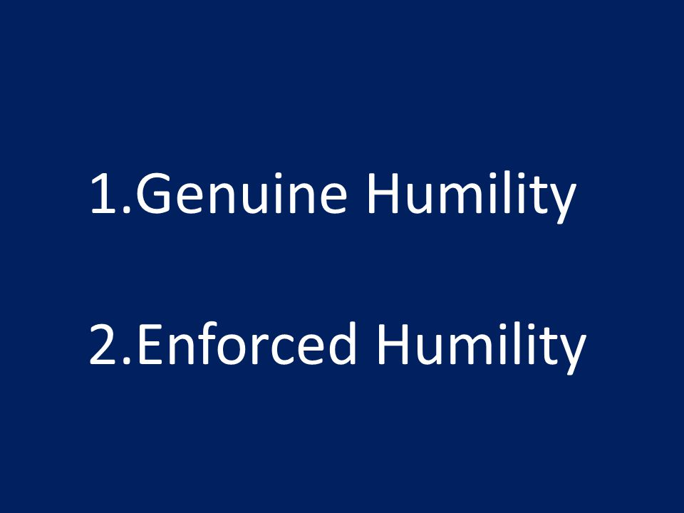 1.Genuine Humility 2.Enforced Humility