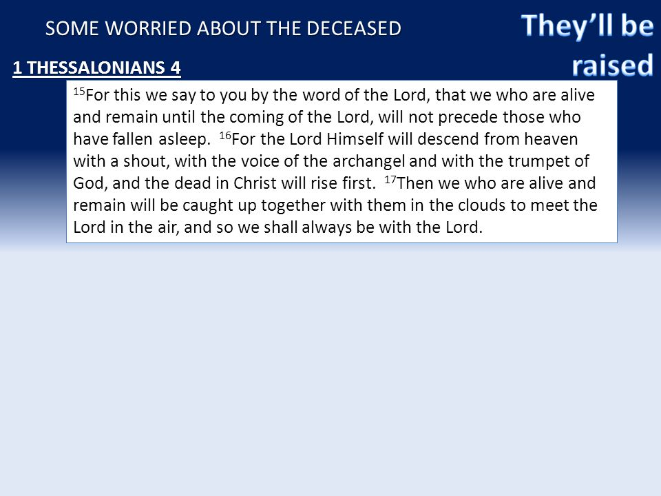 SOME WORRIED ABOUT THE DECEASED 1 THESSALONIANS 4 15 For this we say to you by the word of the Lord, that we who are alive and remain until the coming of the Lord, will not precede those who have fallen asleep.