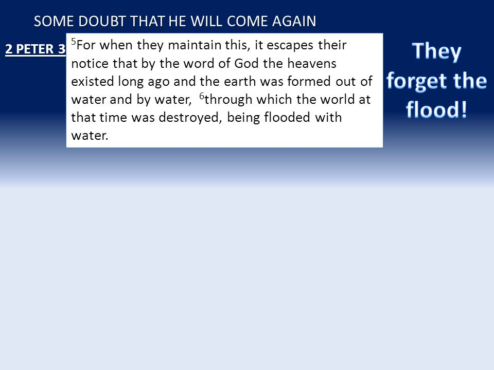 SOME DOUBT THAT HE WILL COME AGAIN 5 For when they maintain this, it escapes their notice that by the word of God the heavens existed long ago and the earth was formed out of water and by water, 6 through which the world at that time was destroyed, being flooded with water.