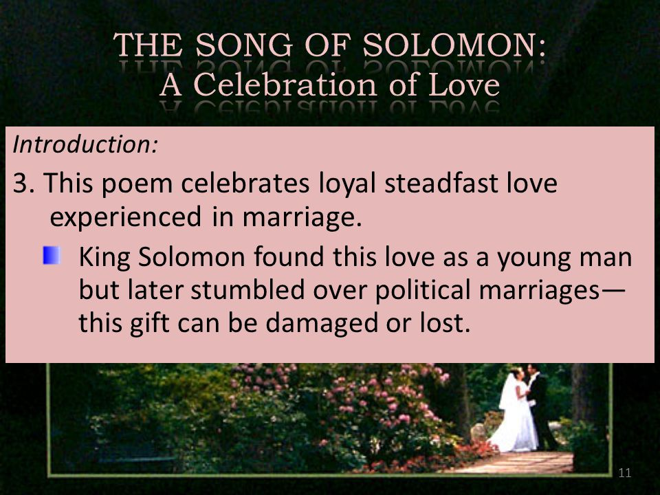 Introduction: 3. This poem celebrates loyal steadfast love experienced in marriage. King Solomon found this love as a young man but later stumbled ove