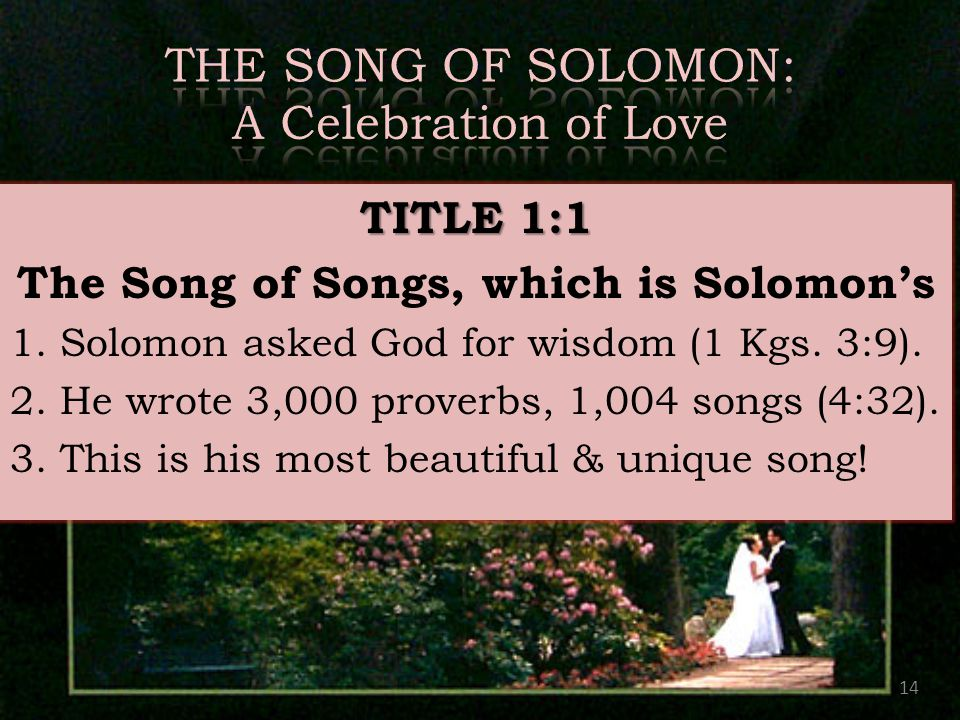 14 TITLE 1:1 The Song of Songs, which is Solomon's 1. Solomon asked God for wisdom (1 Kgs. 3:9). 2. He wrote 3,000 proverbs, 1,004 songs (4:32). 3. Th