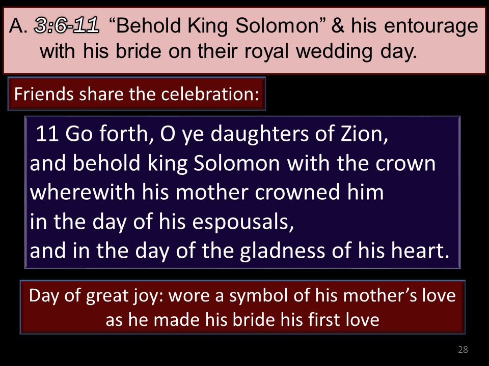 28 11 Go forth, O ye daughters of Zion, and behold king Solomon with the crown wherewith his mother crowned him in the day of his espousals, and in th