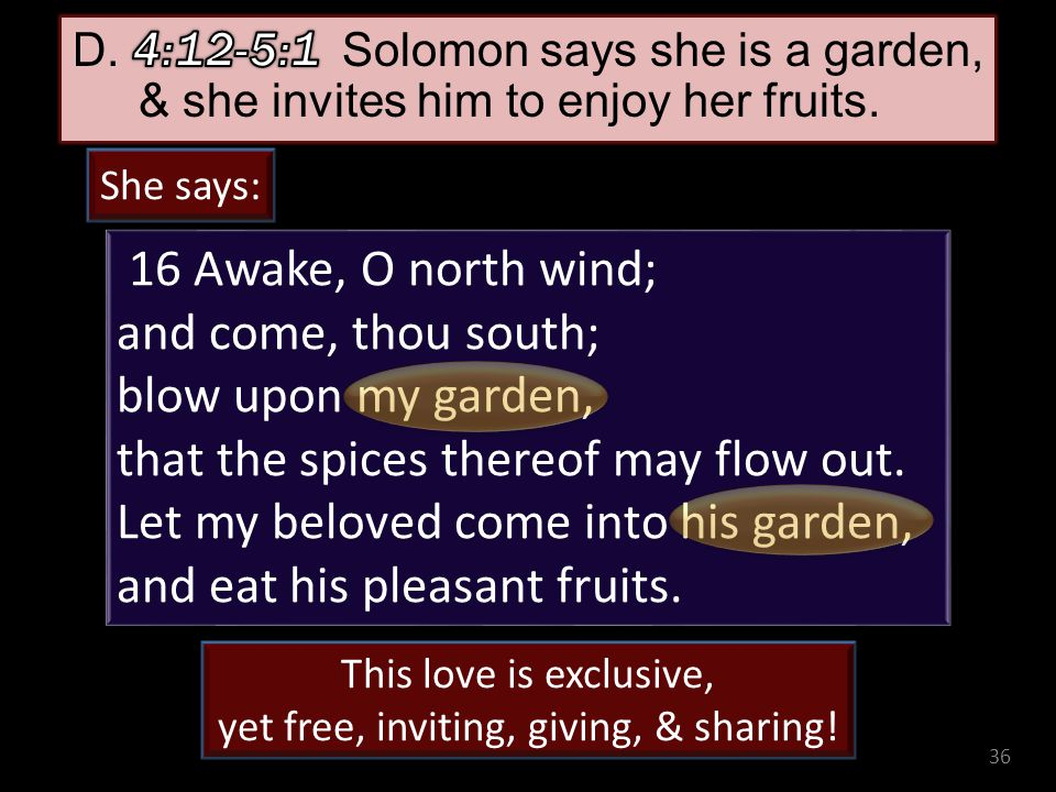 36 16 Awake, O north wind; and come, thou south; blow upon my garden, that the spices thereof may flow out.