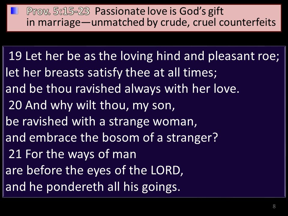 8 19 Let her be as the loving hind and pleasant roe; let her breasts satisfy thee at all times; and be thou ravished always with her love. 20 And why
