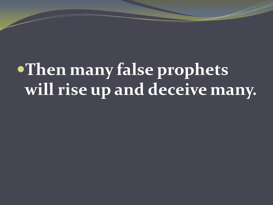 Then many false prophets will rise up and deceive many.