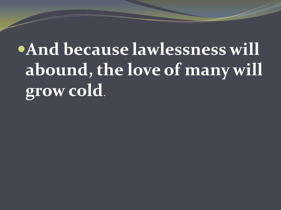 And because lawlessness will abound, the love of many will grow cold.