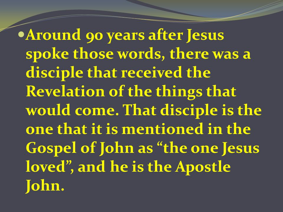Around 90 years after Jesus spoke those words, there was a disciple that received the Revelation of the things that would come. That disciple is the o