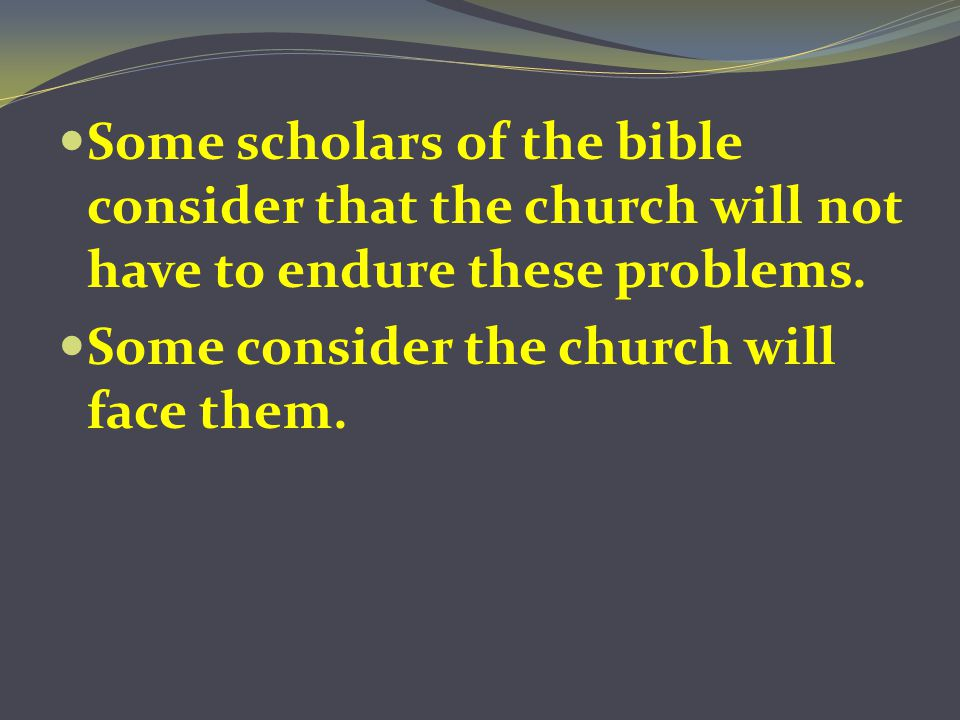 Some scholars of the bible consider that the church will not have to endure these problems. Some consider the church will face them.