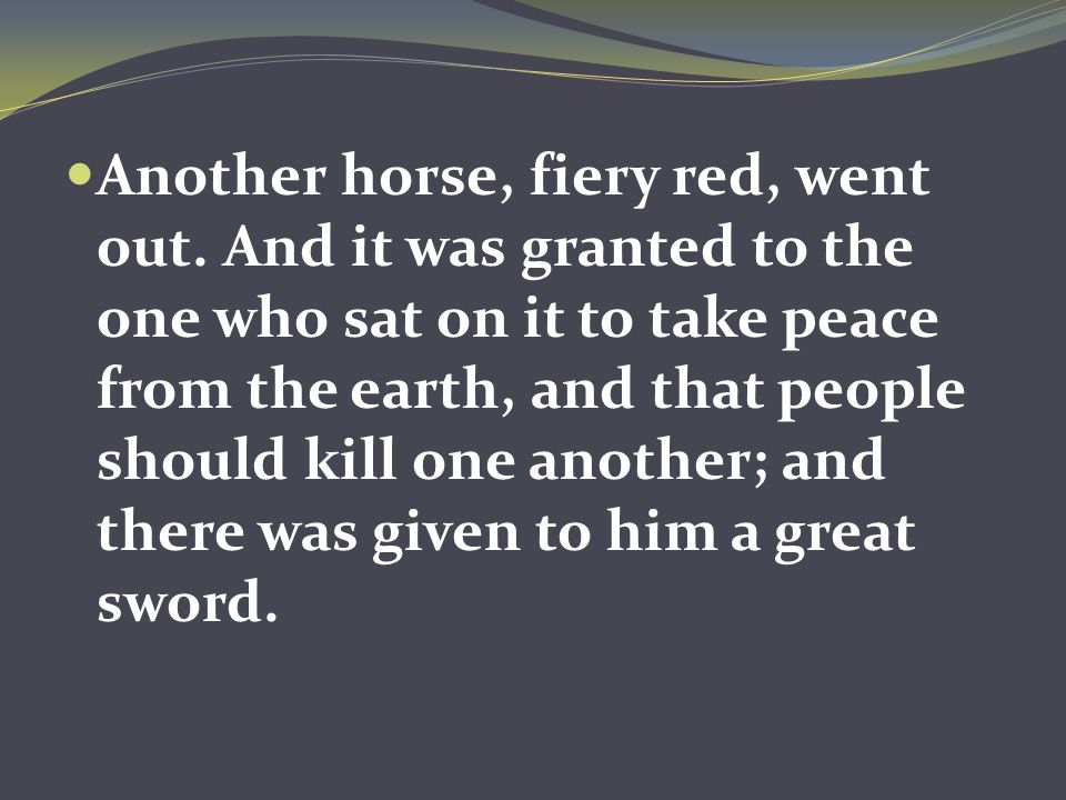 Another horse, fiery red, went out. And it was granted to the one who sat on it to take peace from the earth, and that people should kill one another;