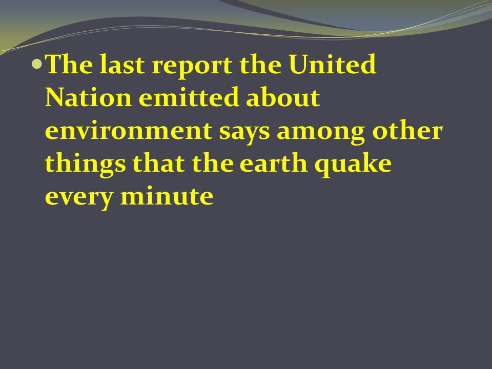 The last report the United Nation emitted about environment says among other things that the earth quake every minute