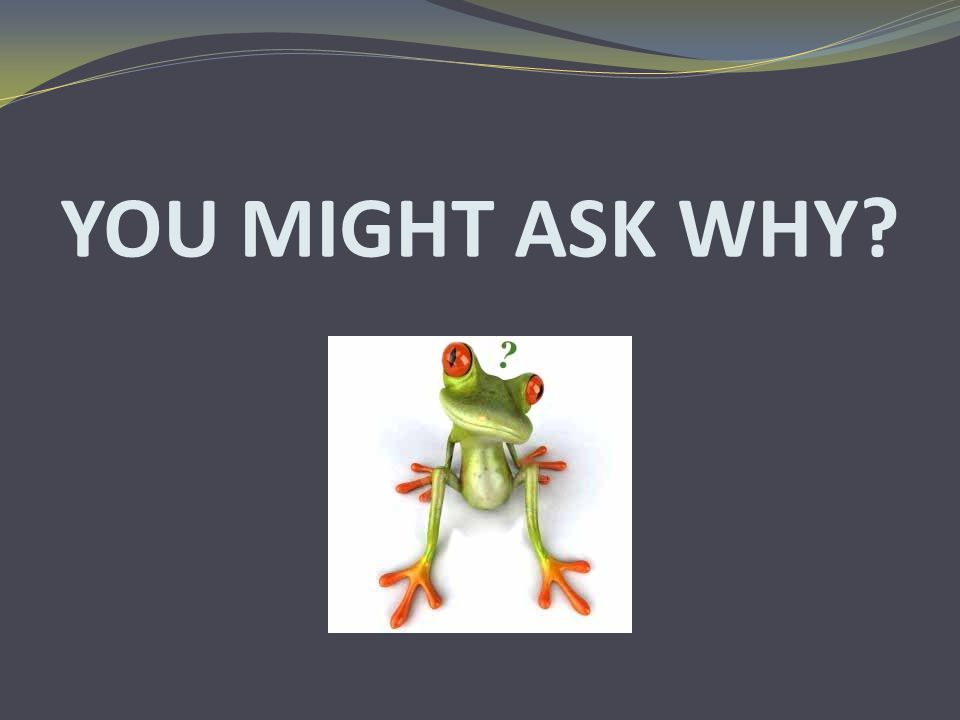 YOU MIGHT ASK WHY?