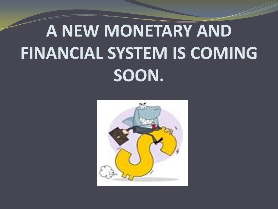 A NEW MONETARY AND FINANCIAL SYSTEM IS COMING SOON.