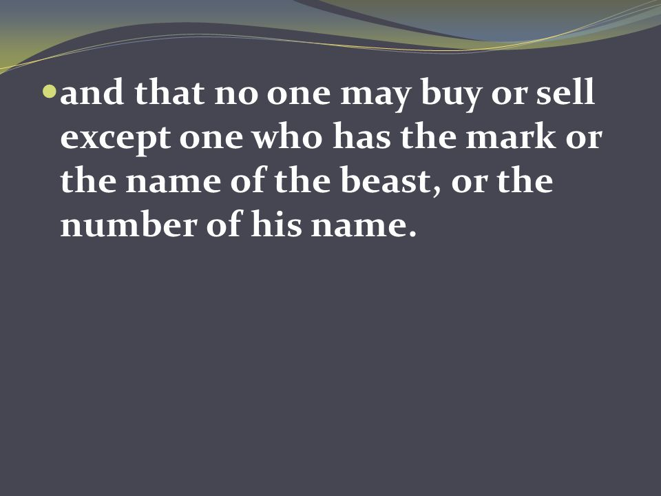 and that no one may buy or sell except one who has the mark or the name of the beast, or the number of his name.