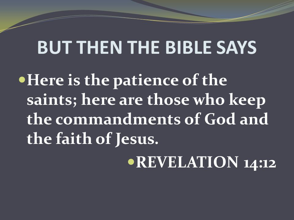 BUT THEN THE BIBLE SAYS Here is the patience of the saints; here are those who keep the commandments of God and the faith of Jesus. REVELATION 14:12