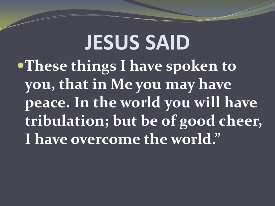JESUS SAID These things I have spoken to you, that in Me you may have peace. In the world you will have tribulation; but be of good cheer, I have over