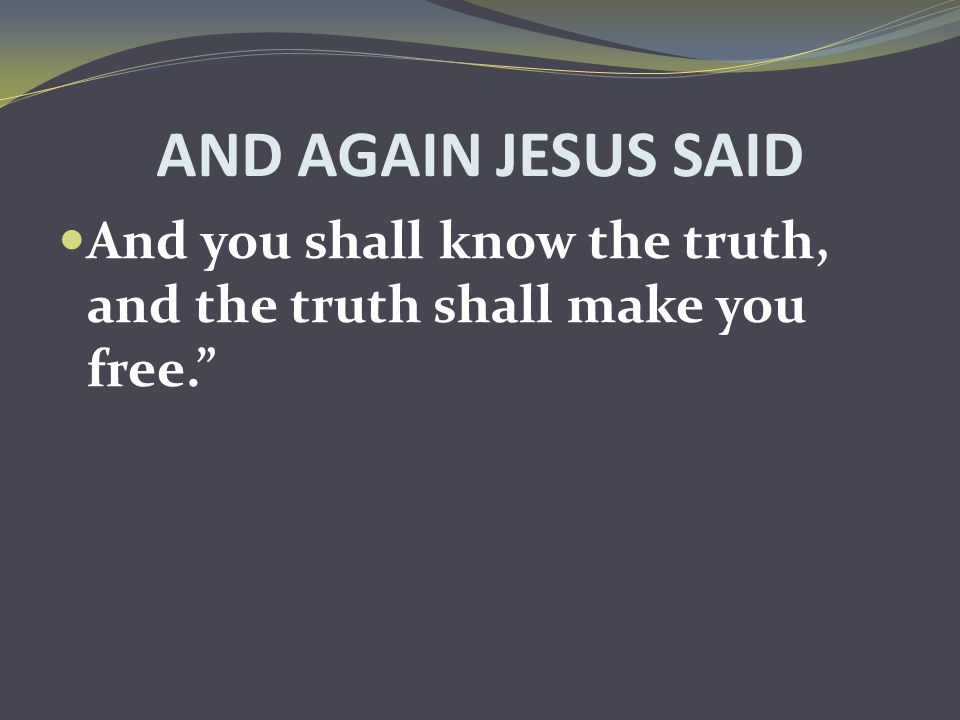 AND AGAIN JESUS SAID And you shall know the truth, and the truth shall make you free.""