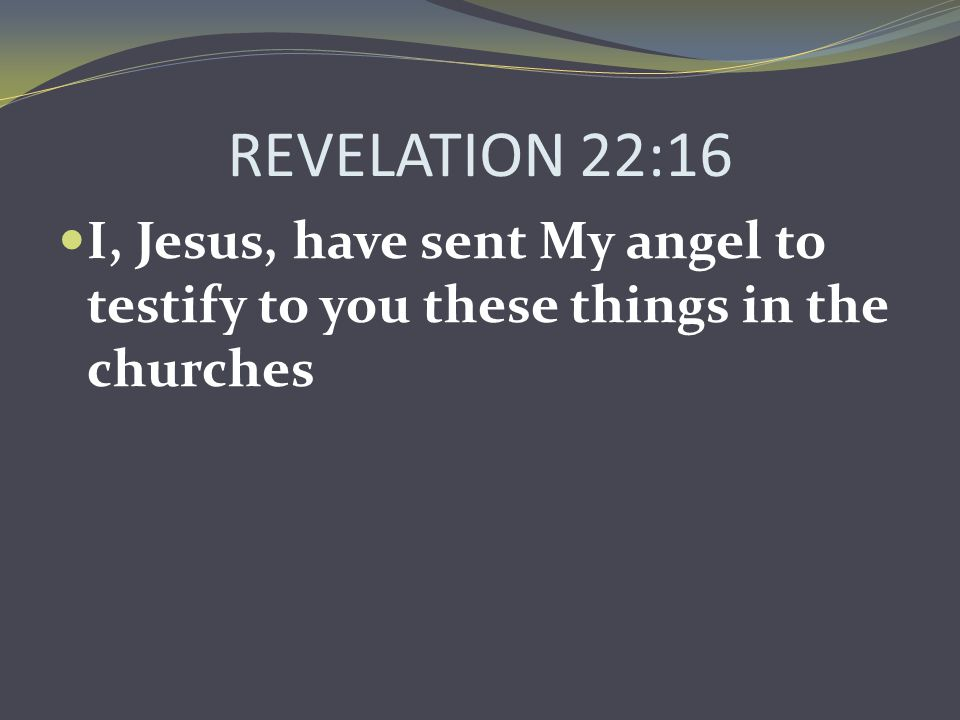 REVELATION 22:16 I, Jesus, have sent My angel to testify to you these things in the churches