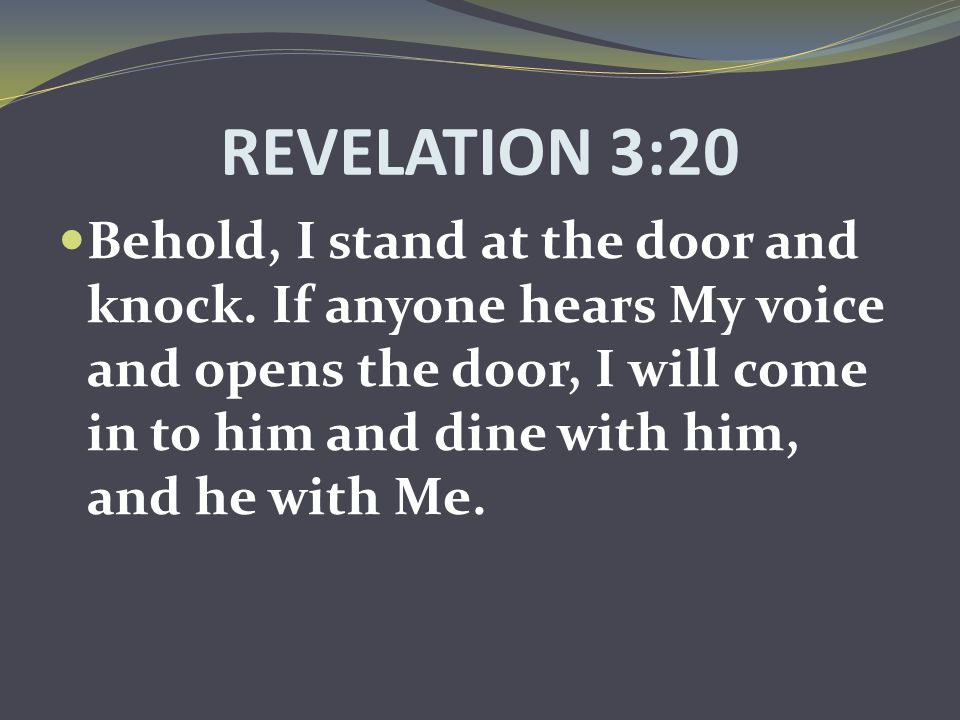 REVELATION 3:20 Behold, I stand at the door and knock. If anyone hears My voice and opens the door, I will come in to him and dine with him, and he wi