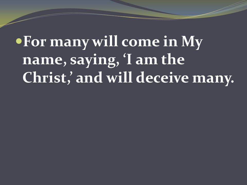 For many will come in My name, saying, 'I am the Christ,' and will deceive many.