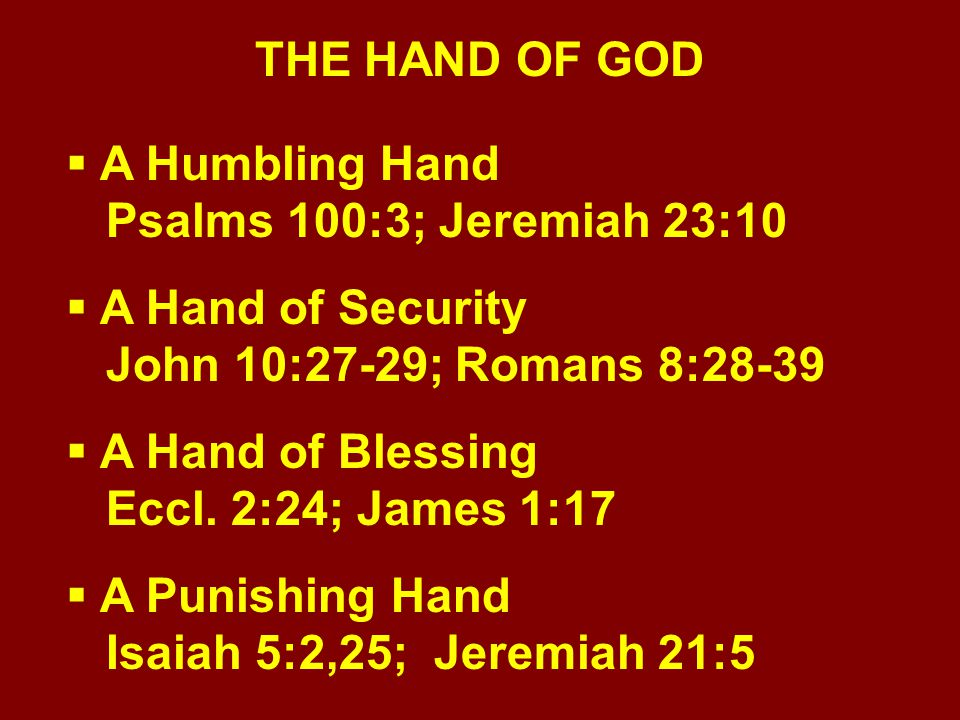 THE HAND OF GOD  A Humbling Hand Psalms 100:3; Jeremiah 23:10  A Hand of Security John 10:27-29; Romans 8:28-39  A Hand of Blessing Eccl. 2:24; Jam