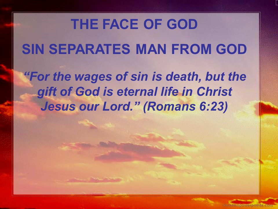 "THE FACE OF GOD SIN SEPARATES MAN FROM GOD ""For the wages of sin is death, but the gift of God is eternal life in Christ Jesus our Lord."" (Romans 6:23"