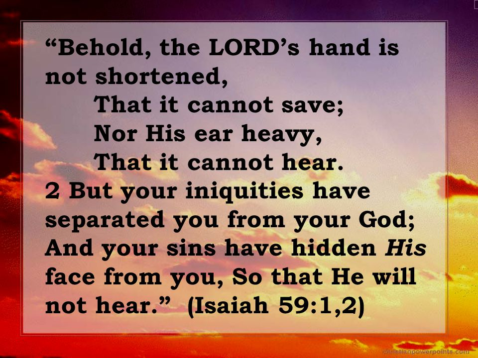 """Behold, the LORD's hand is not shortened, That it cannot save; Nor His ear heavy, That it cannot hear. 2 But your iniquities have separated you from"