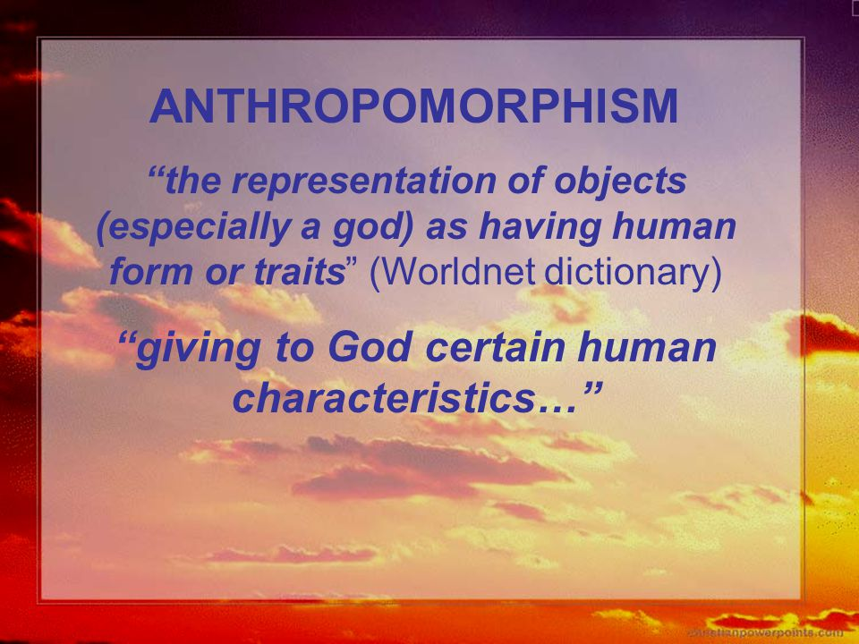 "ANTHROPOMORPHISM ""the representation of objects (especially a god) as having human form or traits"" (Worldnet dictionary) ""giving to God certain human"