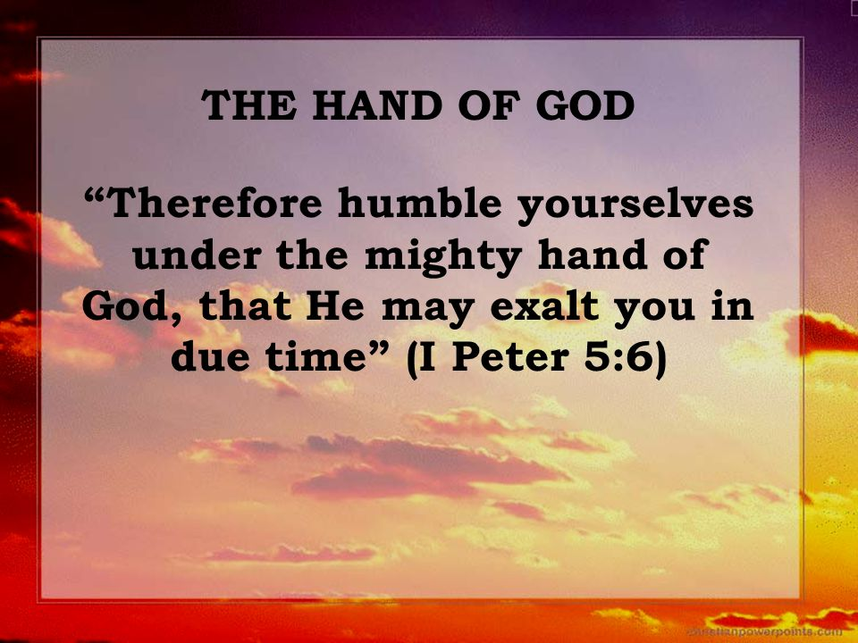 "THE HAND OF GOD ""Therefore humble yourselves under the mighty hand of God, that He may exalt you in due time"" (I Peter 5:6)"
